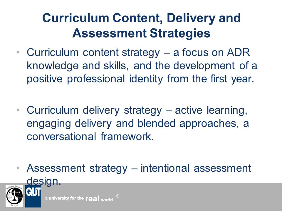 a university for the world real R Curriculum Content, Delivery and Assessment Strategies Curriculum content strategy – a focus on ADR knowledge and skills, and the development of a positive professional identity from the first year.