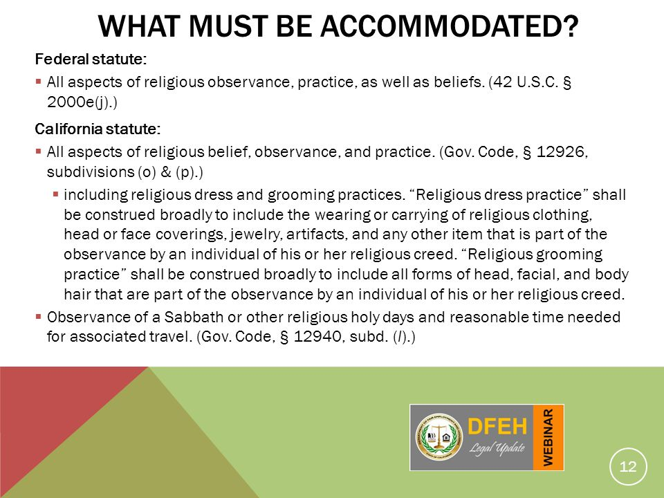 12 WHAT MUST BE ACCOMMODATED? Federal statute: All aspects of religious observance, practice, as well as beliefs. (42 U.S.C. § 2000e(j).) California s