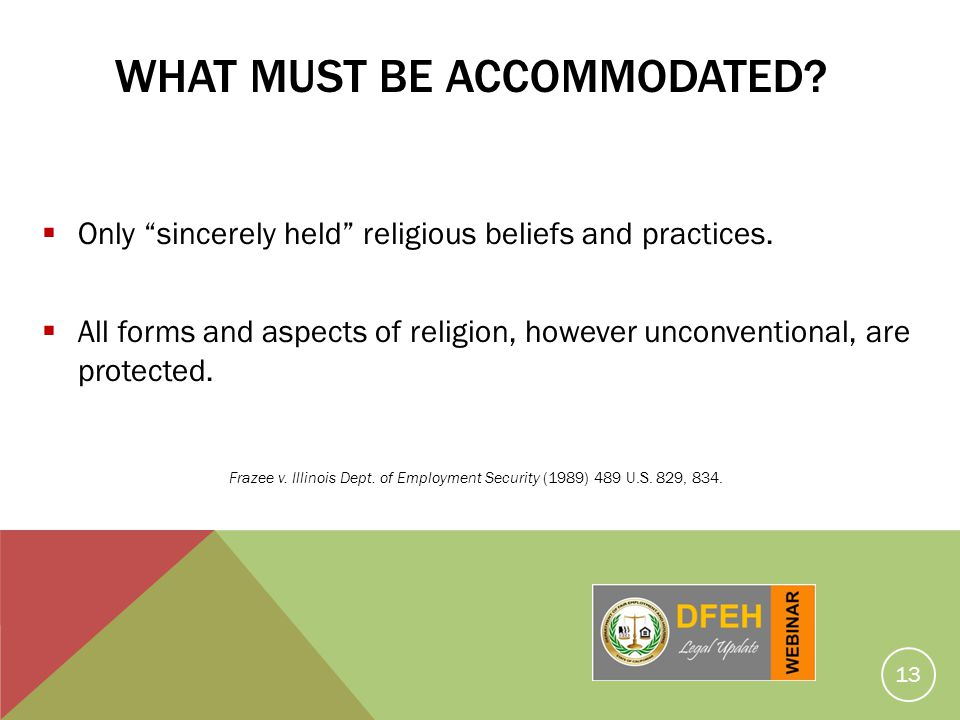 13 WHAT MUST BE ACCOMMODATED? Only sincerely held religious beliefs and practices. All forms and aspects of religion, however unconventional, are prot