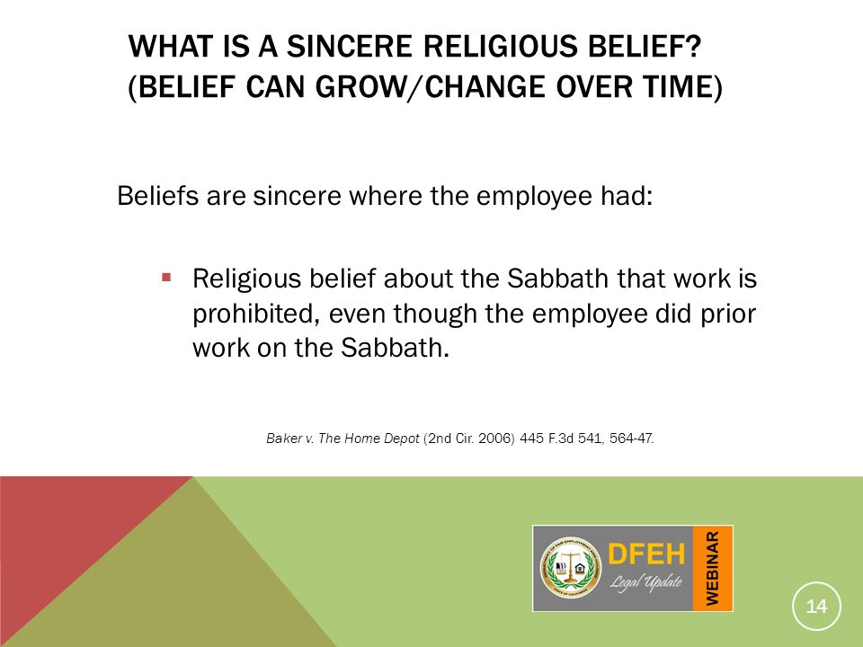 14 WHAT IS A SINCERE RELIGIOUS BELIEF? (BELIEF CAN GROW/CHANGE OVER TIME) Beliefs are sincere where the employee had: Religious belief about the Sabba