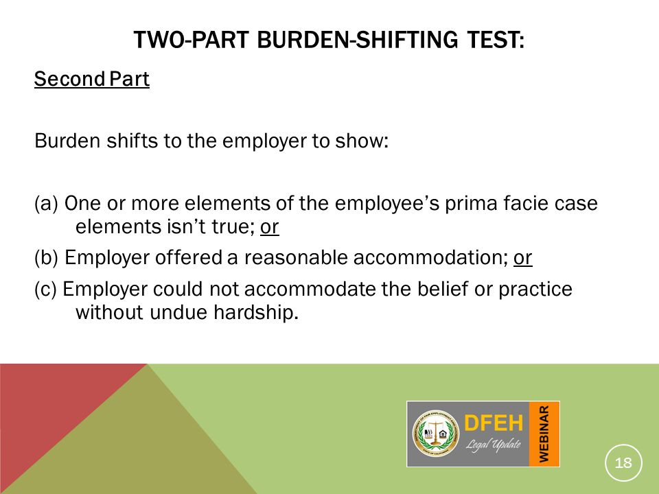 18 TWO-PART BURDEN-SHIFTING TEST: Second Part Burden shifts to the employer to show: (a) One or more elements of the employees prima facie case elemen