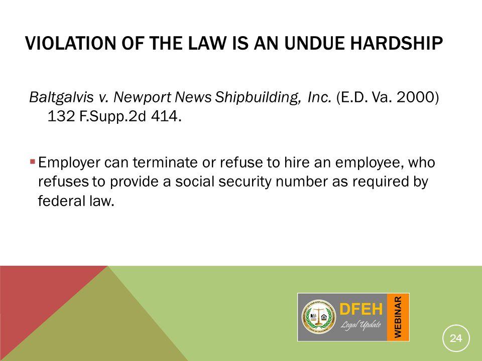 24 VIOLATION OF THE LAW IS AN UNDUE HARDSHIP Baltgalvis v. Newport News Shipbuilding, Inc. (E.D. Va. 2000) 132 F.Supp.2d 414. Employer can terminate o