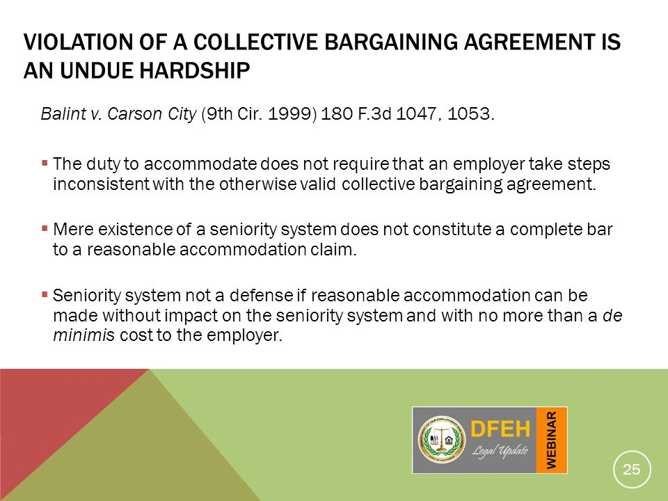 25 VIOLATION OF A COLLECTIVE BARGAINING AGREEMENT IS AN UNDUE HARDSHIP Balint v. Carson City (9th Cir. 1999) 180 F.3d 1047, 1053. The duty to accommod