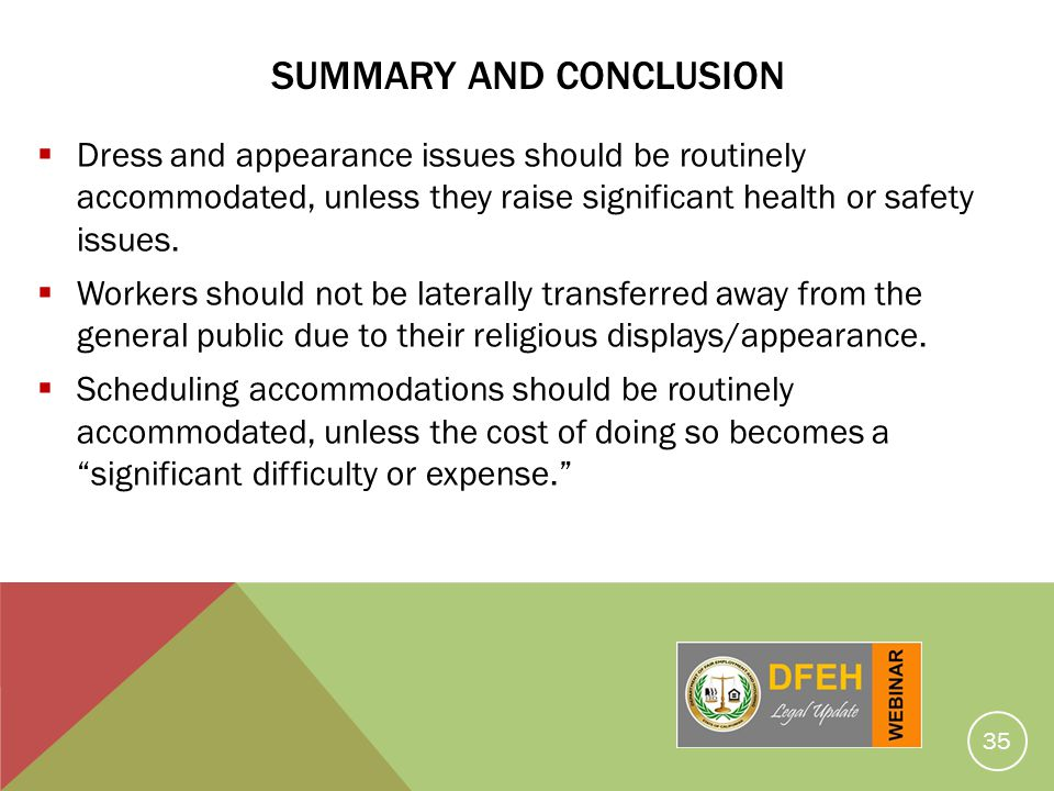 SUMMARY AND CONCLUSION Dress and appearance issues should be routinely accommodated, unless they raise significant health or safety issues. Workers sh