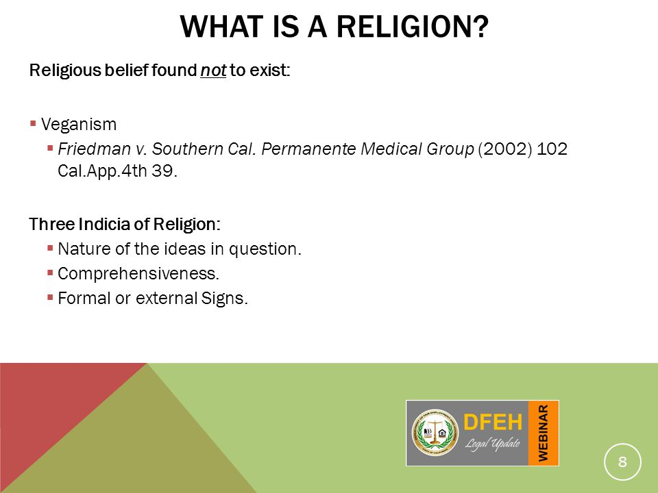 8 WHAT IS A RELIGION? Religious belief found not to exist: Veganism Friedman v. Southern Cal. Permanente Medical Group (2002) 102 Cal.App.4th 39. Thre