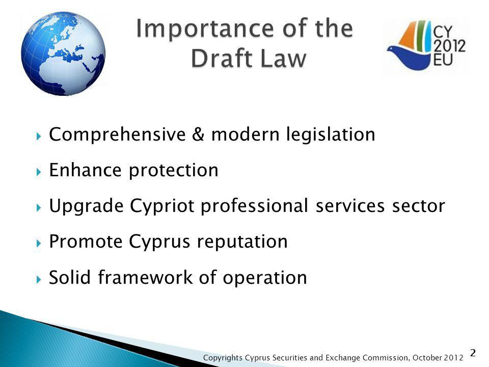 Comprehensive & modern legislation Enhance protection Upgrade Cypriot professional services sector Promote Cyprus reputation Solid framework of operation 2 Copyrights Cyprus Securities and Exchange Commission, October 2012