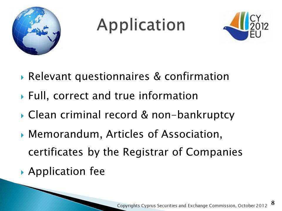 8 Relevant questionnaires & confirmation Full, correct and true information Clean criminal record & non-bankruptcy Memorandum, Articles of Association, certificates by the Registrar of Companies Application fee Copyrights Cyprus Securities and Exchange Commission, October 2012
