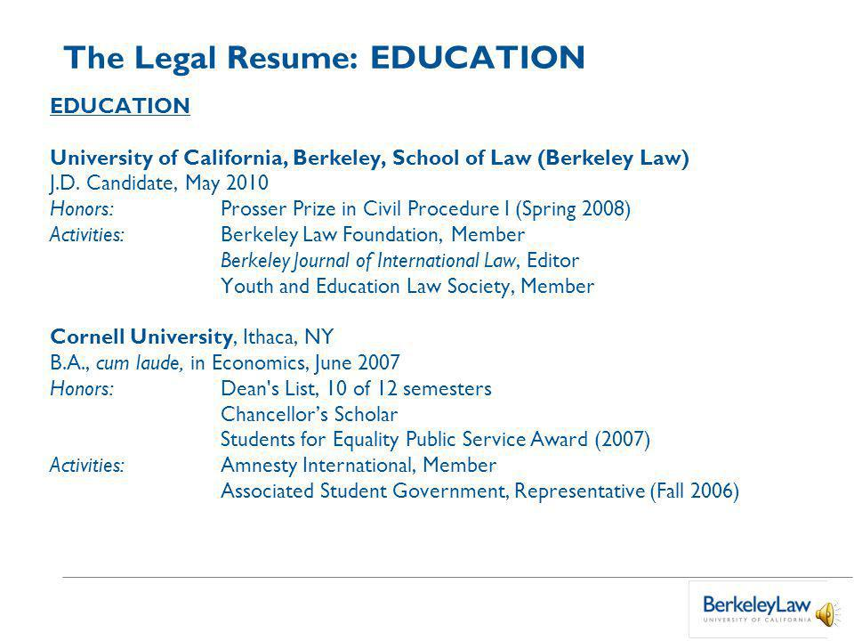The Legal Resume: EDUCATION List degrees in reverse chronological order.