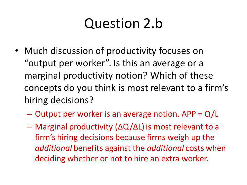 Question 2.b Much discussion of productivity focuses on output per worker. Is this an average or a marginal productivity notion? Which of these concep