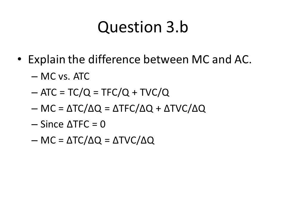Question 3.b Explain the difference between MC and AC. – MC vs. ATC – ATC = TC/Q = TFC/Q + TVC/Q – MC = TC/Q = TFC/Q + TVC/Q – Since TFC = 0 – MC = TC