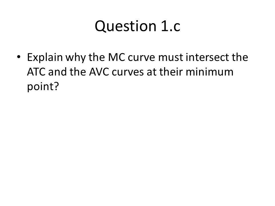 Question 1.c Explain why the MC curve must intersect the ATC and the AVC curves at their minimum point?