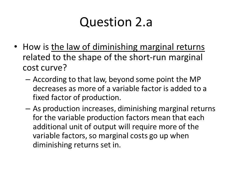 Question 2.a How is the law of diminishing marginal returns related to the shape of the short-run marginal cost curve? – According to that law, beyond