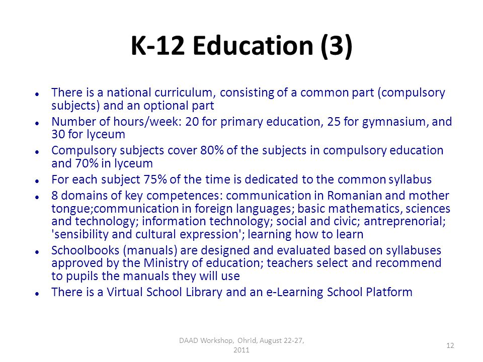 K-12 Education (3) There is a national curriculum, consisting of a common part (compulsory subjects) and an optional part Number of hours/week: 20 for primary education, 25 for gymnasium, and 30 for lyceum Compulsory subjects cover 80% of the subjects in compulsory education and 70% in lyceum For each subject 75% of the time is dedicated to the common syllabus 8 domains of key competences: communication in Romanian and mother tongue;communication in foreign languages; basic mathematics, sciences and technology; information technology; social and civic; antreprenorial; sensibility and cultural expression ; learning how to learn Schoolbooks (manuals) are designed and evaluated based on syllabuses approved by the Ministry of education; teachers select and recommend to pupils the manuals they will use There is a Virtual School Library and an e-Learning School Platform DAAD Workshop, Ohrid, August 22-27, 2011 12