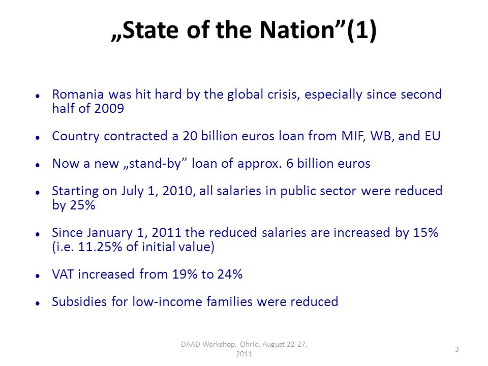 State of the Nation(1) Romania was hit hard by the global crisis, especially since second half of 2009 Country contracted a 20 billion euros loan from MIF, WB, and EU Now a new stand-by loan of approx.