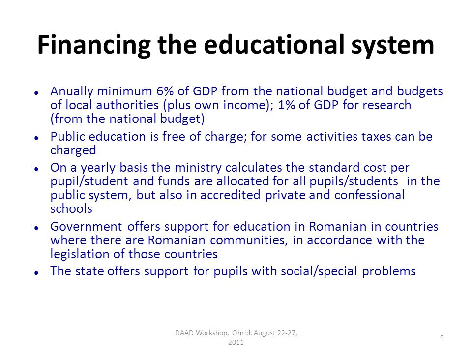 Financing the educational system Anually minimum 6% of GDP from the national budget and budgets of local authorities (plus own income); 1% of GDP for research (from the national budget) Public education is free of charge; for some activities taxes can be charged On a yearly basis the ministry calculates the standard cost per pupil/student and funds are allocated for all pupils/students in the public system, but also in accredited private and confessional schools Government offers support for education in Romanian in countries where there are Romanian communities, in accordance with the legislation of those countries The state offers support for pupils with social/special problems DAAD Workshop, Ohrid, August 22-27, 2011 9