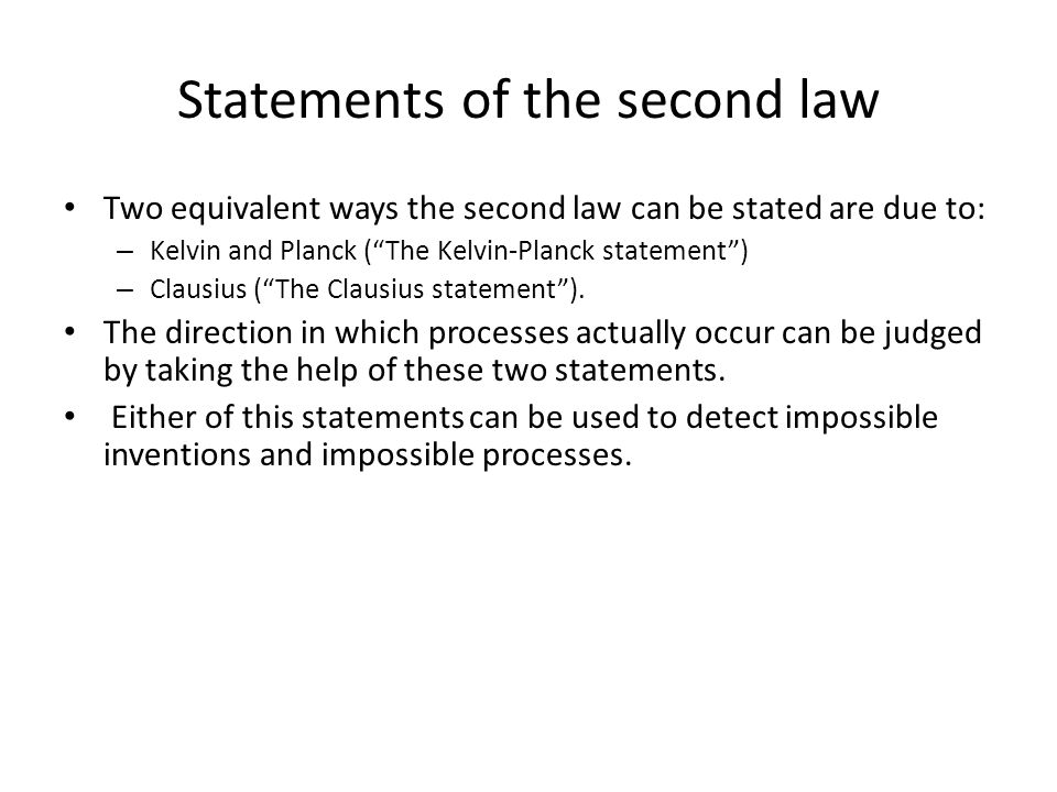 Statements of the second law Two equivalent ways the second law can be stated are due to: – Kelvin and Planck (The Kelvin-Planck statement) – Clausius