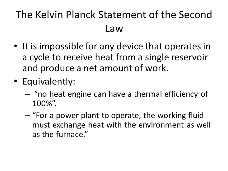 The Kelvin Planck Statement of the Second Law It is impossible for any device that operates in a cycle to receive heat from a single reservoir and pro