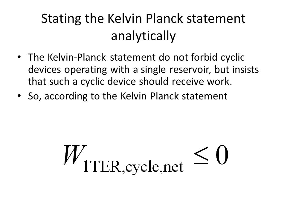 Stating the Kelvin Planck statement analytically The Kelvin-Planck statement do not forbid cyclic devices operating with a single reservoir, but insis