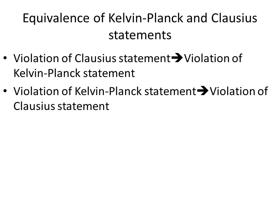 Equivalence of Kelvin-Planck and Clausius statements Violation of Clausius statement Violation of Kelvin-Planck statement Violation of Kelvin-Planck s