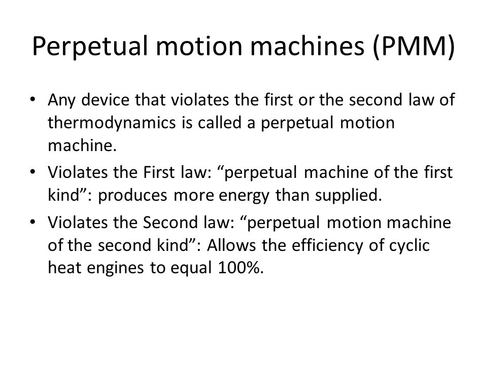 Perpetual motion machines (PMM) Any device that violates the first or the second law of thermodynamics is called a perpetual motion machine. Violates