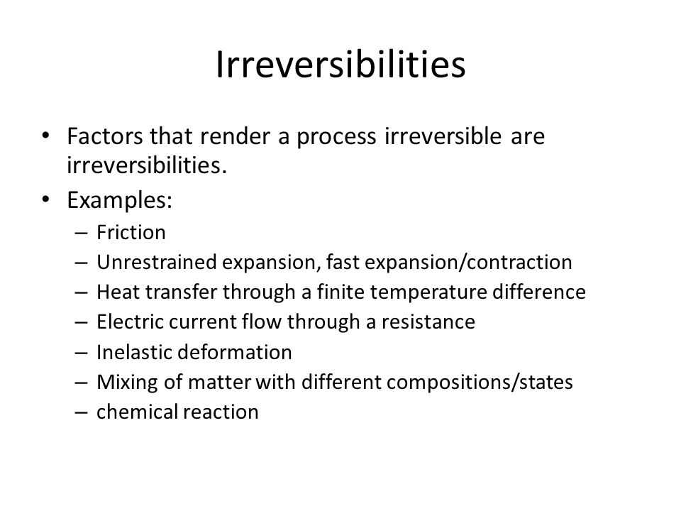 Irreversibilities Factors that render a process irreversible are irreversibilities. Examples: – Friction – Unrestrained expansion, fast expansion/cont