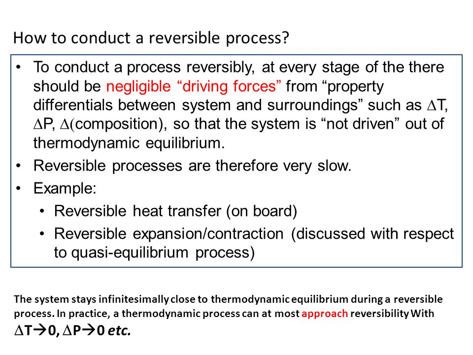 To conduct a process reversibly, at every stage of the there should be negligible driving forces from property differentials between system and surrou
