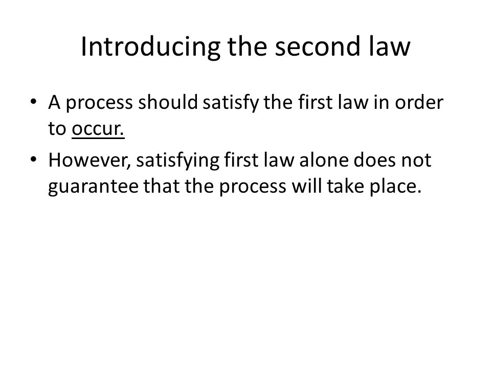 Introducing the second law A process should satisfy the first law in order to occur. However, satisfying first law alone does not guarantee that the p
