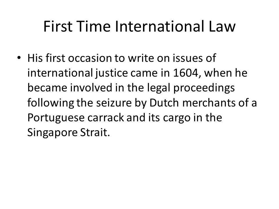 First Time International Law His first occasion to write on issues of international justice came in 1604, when he became involved in the legal proceed