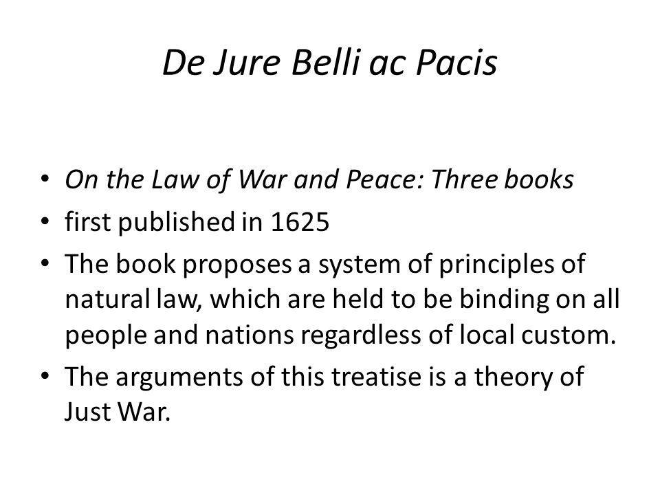 De Jure Belli ac Pacis On the Law of War and Peace: Three books first published in 1625 The book proposes a system of principles of natural law, which
