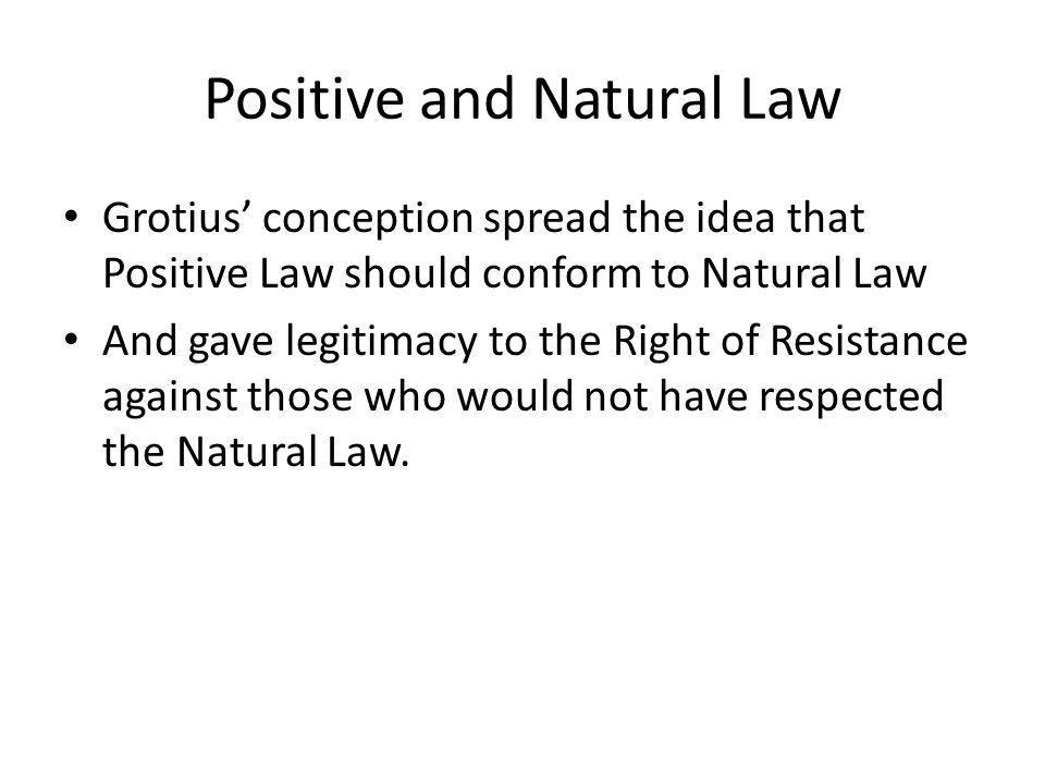 Positive and Natural Law Grotius conception spread the idea that Positive Law should conform to Natural Law And gave legitimacy to the Right of Resist