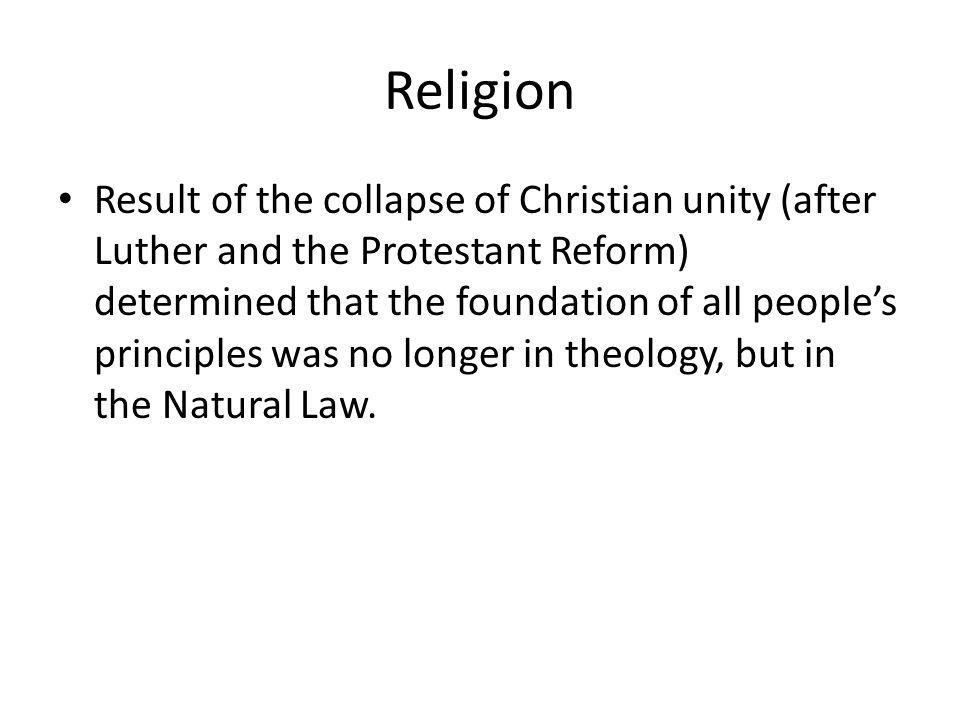 Religion Result of the collapse of Christian unity (after Luther and the Protestant Reform) determined that the foundation of all peoples principles w