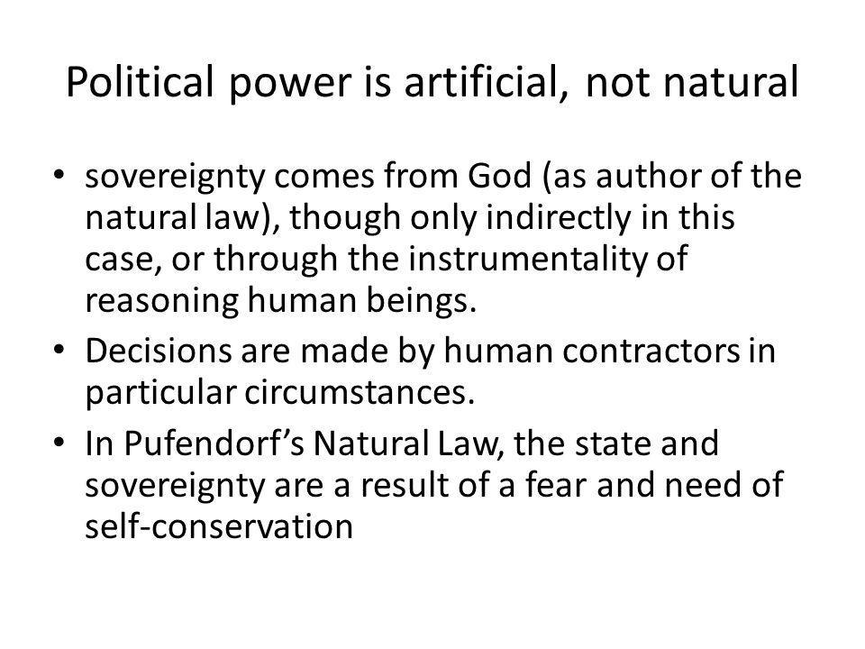 Political power is artificial, not natural sovereignty comes from God (as author of the natural law), though only indirectly in this case, or through