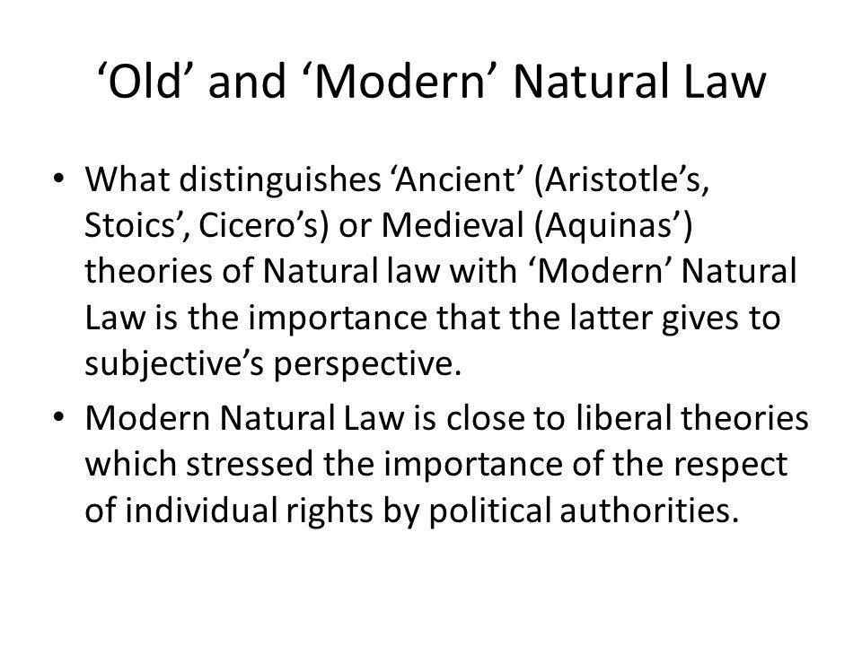 Old and Modern Natural Law What distinguishes Ancient (Aristotles, Stoics, Ciceros) or Medieval (Aquinas) theories of Natural law with Modern Natural