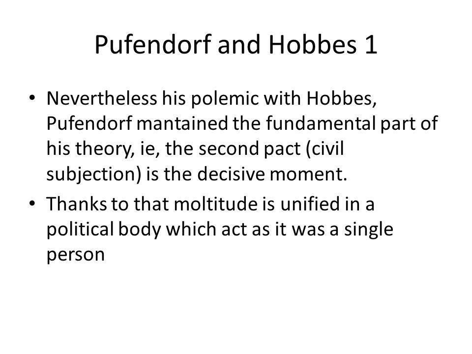 Pufendorf and Hobbes 1 Nevertheless his polemic with Hobbes, Pufendorf mantained the fundamental part of his theory, ie, the second pact (civil subjec