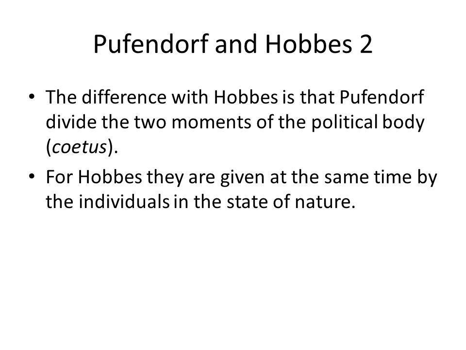 Pufendorf and Hobbes 2 The difference with Hobbes is that Pufendorf divide the two moments of the political body (coetus). For Hobbes they are given a