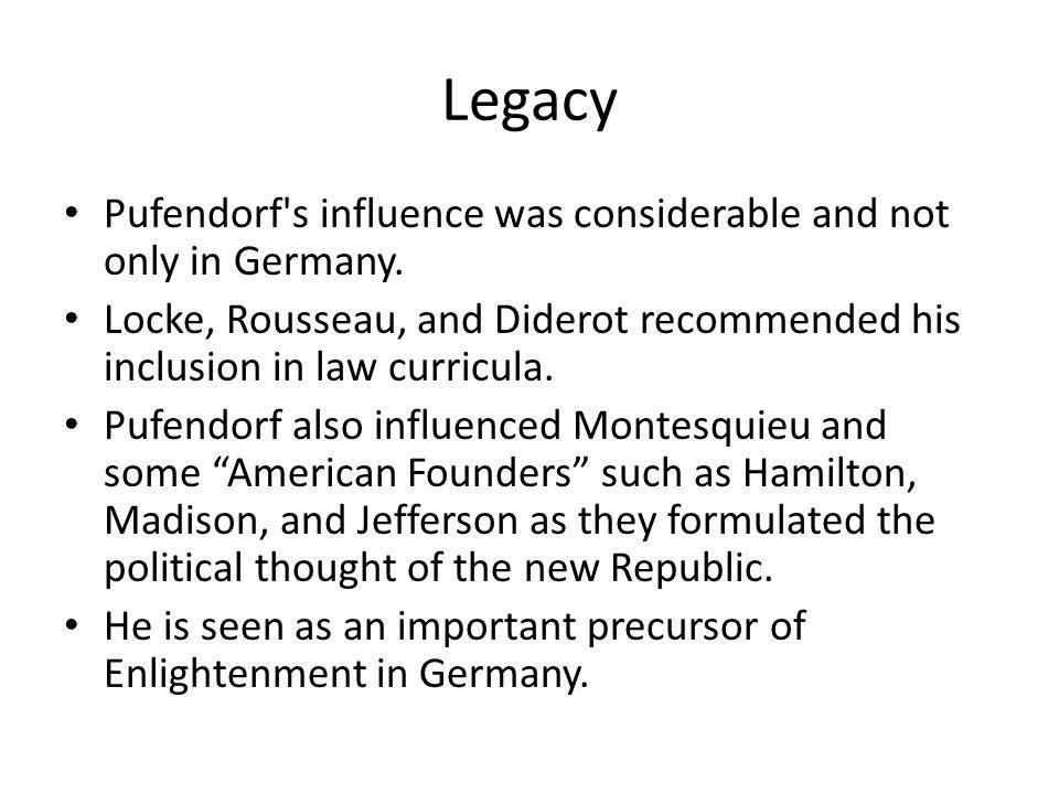 Legacy Pufendorf's influence was considerable and not only in Germany. Locke, Rousseau, and Diderot recommended his inclusion in law curricula. Pufend