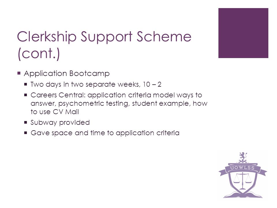 Clerkship Support Scheme (cont.) Application Bootcamp Two days in two separate weeks, 10 – 2 Careers Central: application criteria model ways to answer, psychometric testing, student example, how to use CV Mail Subway provided Gave space and time to application criteria