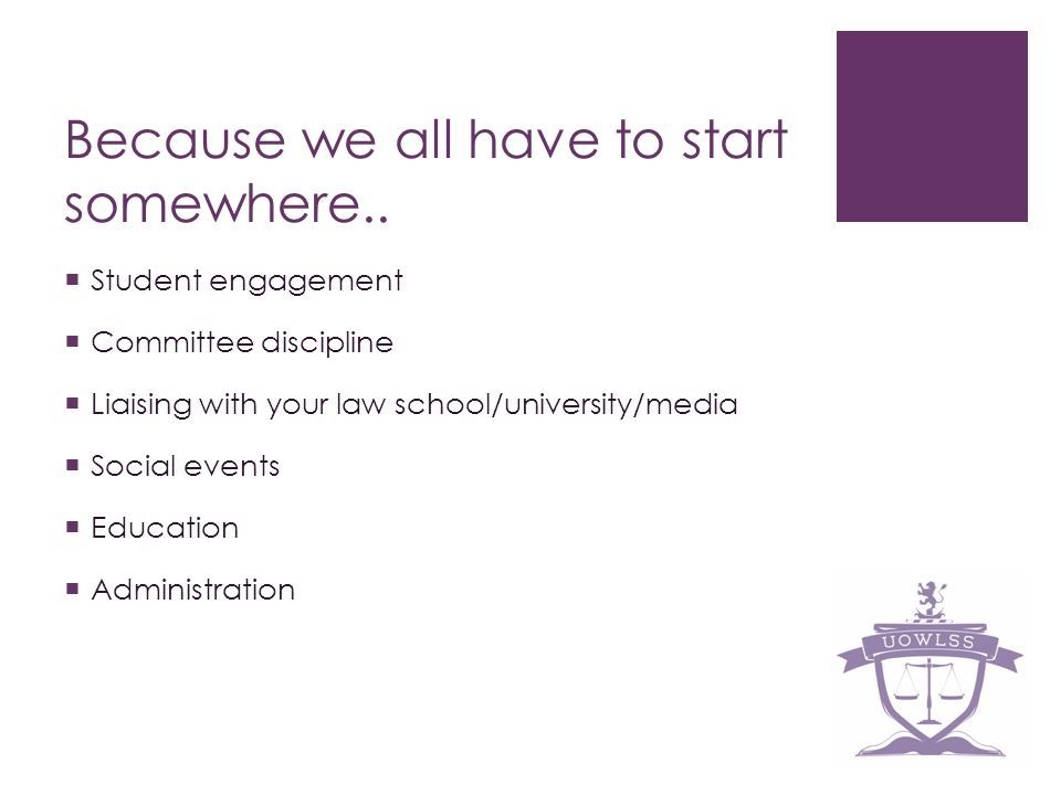 Because we all have to start somewhere.. Student engagement Committee discipline Liaising with your law school/university/media Social events Educatio