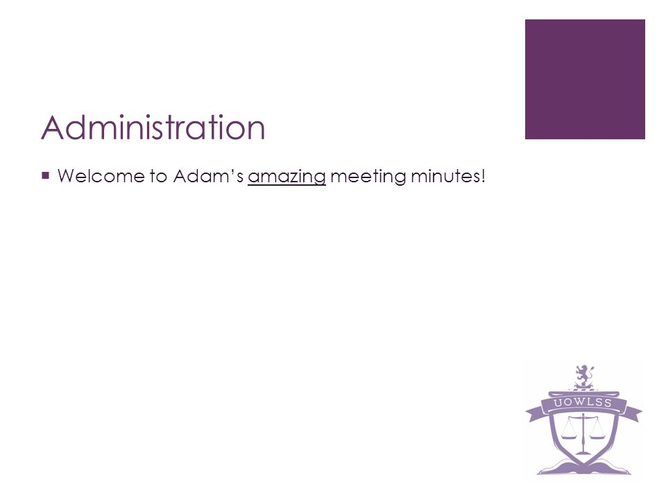 Administration Welcome to Adams amazing meeting minutes!