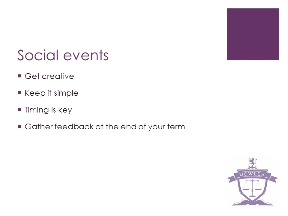 Social events Get creative Keep it simple Timing is key Gather feedback at the end of your term