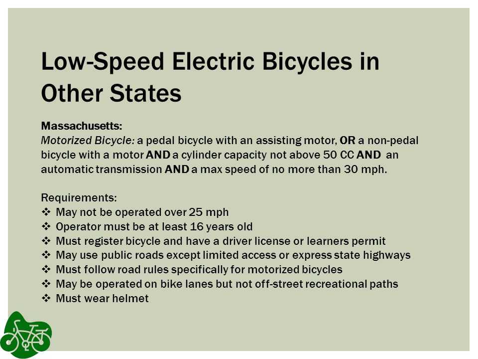 Low-Speed Electric Bicycles in Other States Massachusetts: Motorized Bicycle: a pedal bicycle with an assisting motor, OR a non-pedal bicycle with a motor AND a cylinder capacity not above 50 CC AND an automatic transmission AND a max speed of no more than 30 mph.
