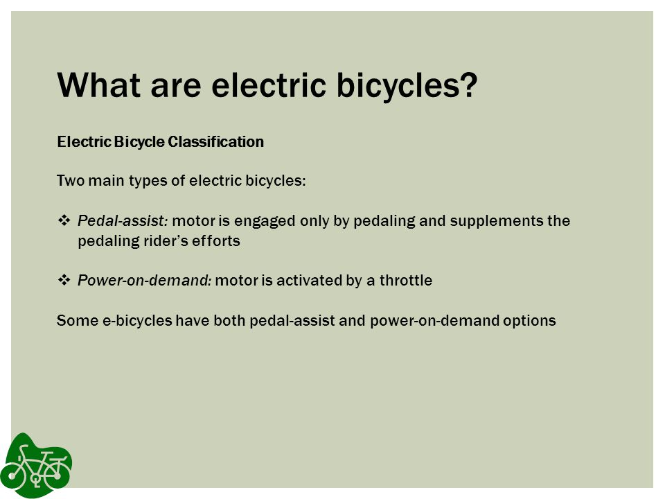What are electric bicycles? Electric Bicycle Classification Two main types of electric bicycles: Pedal-assist: motor is engaged only by pedaling and s