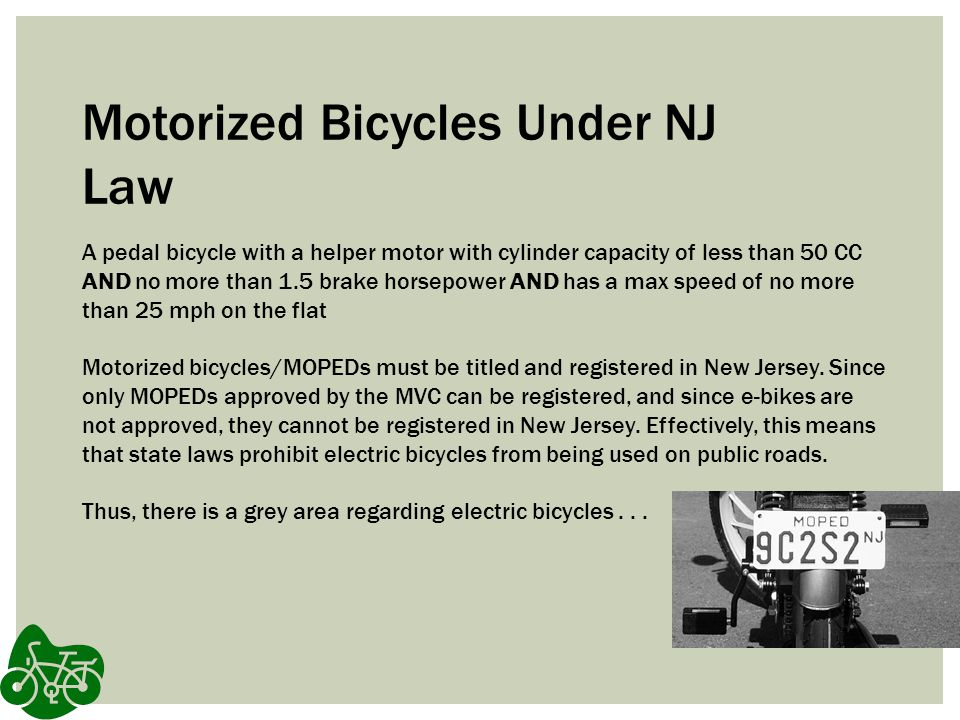 Motorized Bicycles Under NJ Law A pedal bicycle with a helper motor with cylinder capacity of less than 50 CC AND no more than 1.5 brake horsepower AND has a max speed of no more than 25 mph on the flat Motorized bicycles/MOPEDs must be titled and registered in New Jersey.