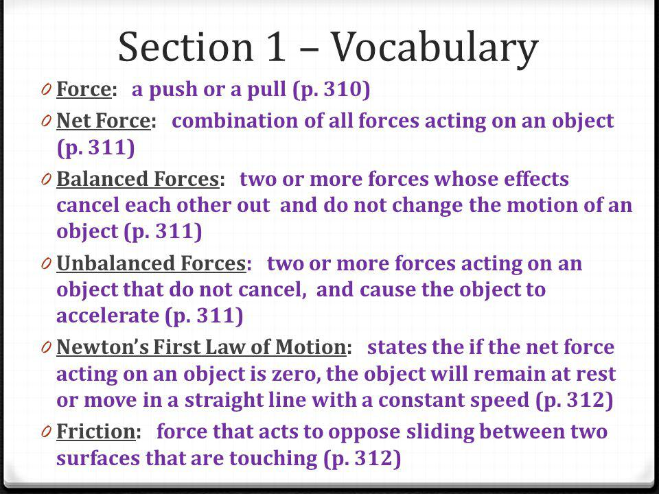 Section 1 – Vocabulary 0 Force: a push or a pull (p. 310) 0 Net Force: combination of all forces acting on an object (p. 311) 0 Balanced Forces: two o