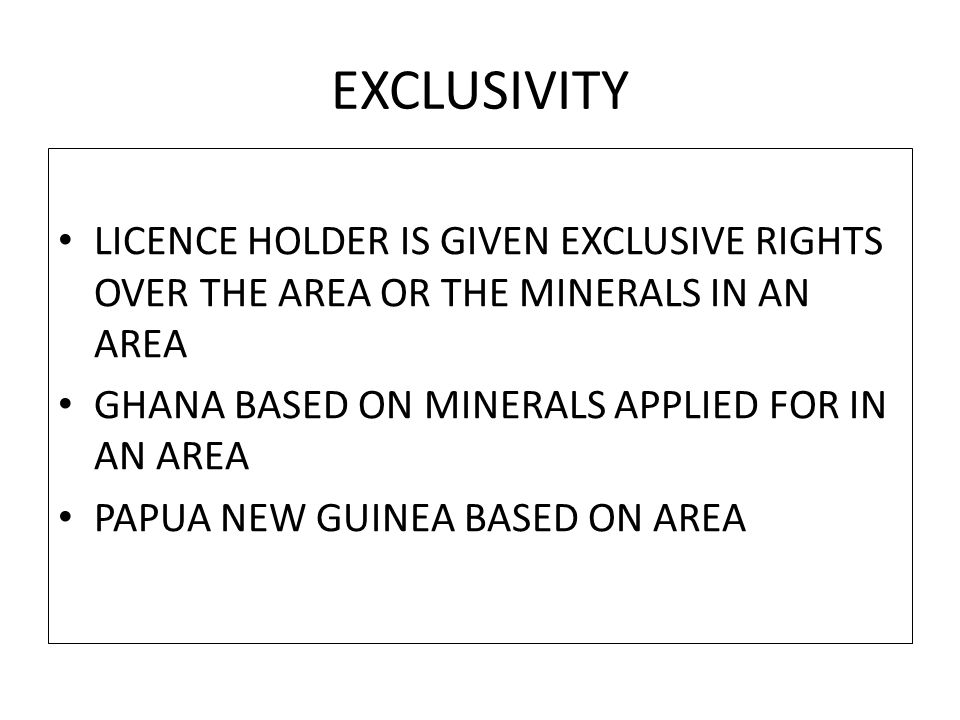 EXCLUSIVITY LICENCE HOLDER IS GIVEN EXCLUSIVE RIGHTS OVER THE AREA OR THE MINERALS IN AN AREA GHANA BASED ON MINERALS APPLIED FOR IN AN AREA PAPUA NEW GUINEA BASED ON AREA