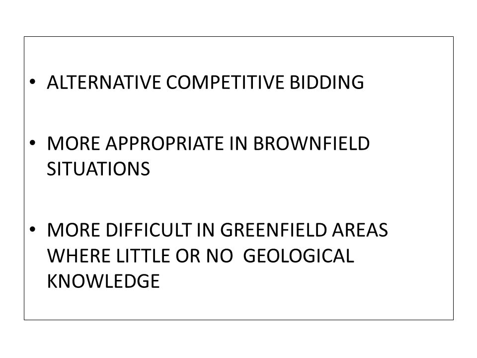 ALTERNATIVE COMPETITIVE BIDDING MORE APPROPRIATE IN BROWNFIELD SITUATIONS MORE DIFFICULT IN GREENFIELD AREAS WHERE LITTLE OR NO GEOLOGICAL KNOWLEDGE
