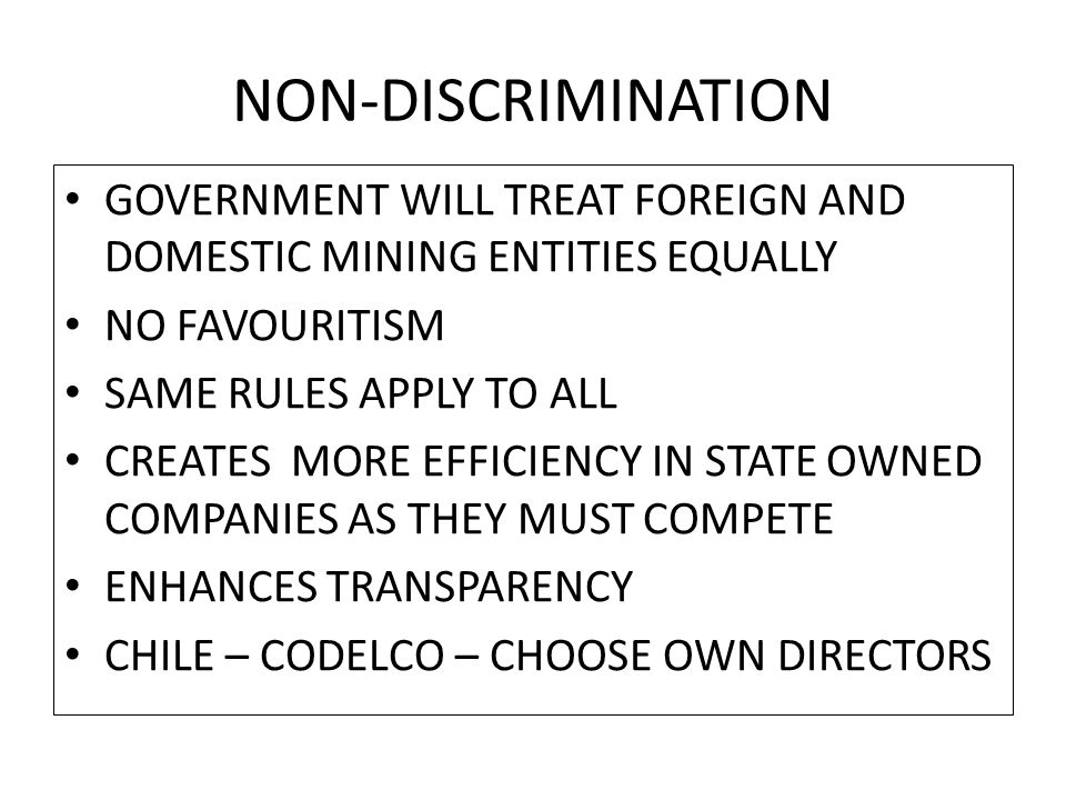 NON-DISCRIMINATION GOVERNMENT WILL TREAT FOREIGN AND DOMESTIC MINING ENTITIES EQUALLY NO FAVOURITISM SAME RULES APPLY TO ALL CREATES MORE EFFICIENCY IN STATE OWNED COMPANIES AS THEY MUST COMPETE ENHANCES TRANSPARENCY CHILE – CODELCO – CHOOSE OWN DIRECTORS