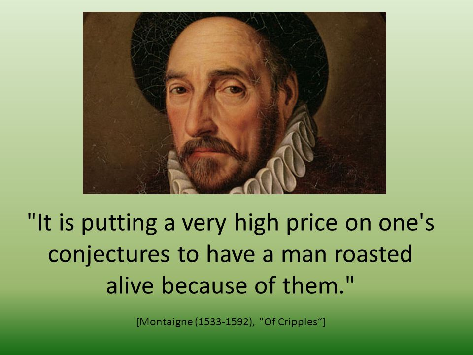 It is putting a very high price on one s conjectures to have a man roasted alive because of them. [Montaigne (1533-1592), Of Cripples]