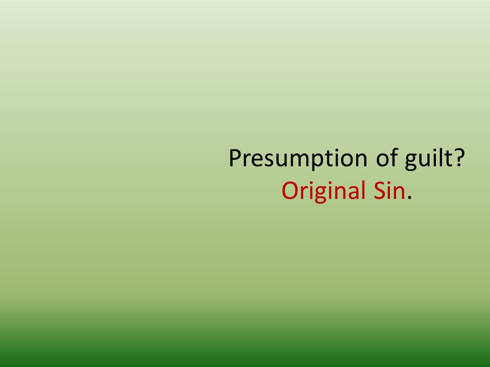 Presumption of guilt? Original Sin.