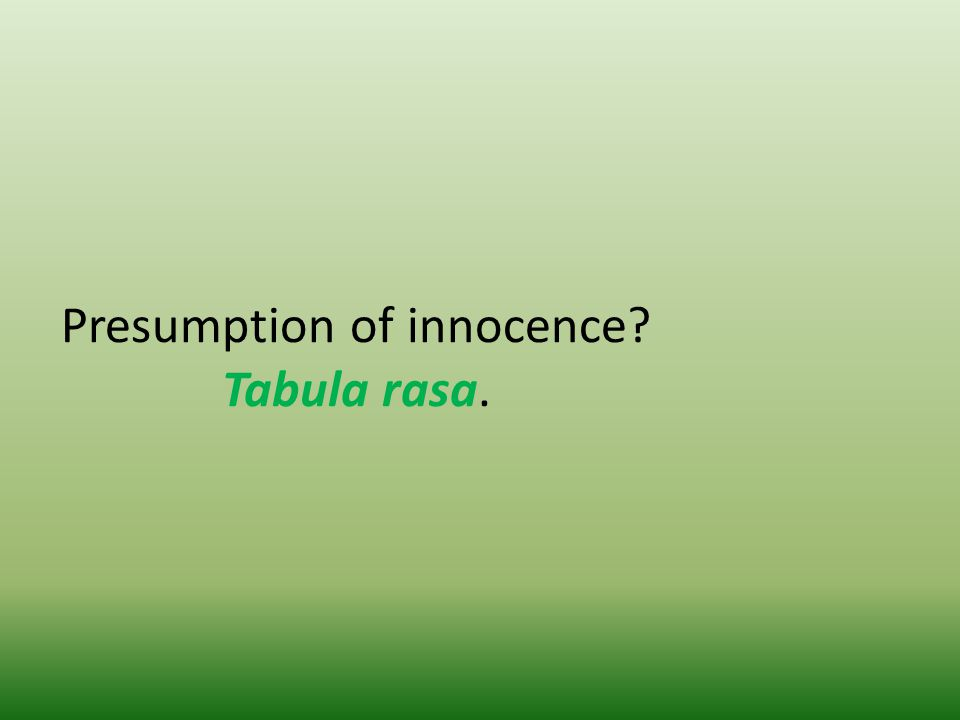 Presumption of innocence? Tabula rasa.